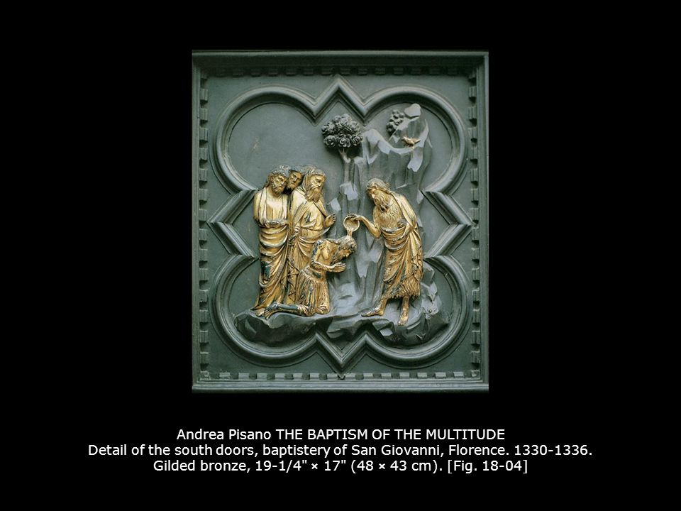 Andrea Pisano THE BAPTISM OF THE MULTITUDE Detail of the south doors, baptistery of San Giovanni, Florence. 1330-1336. Gilded bronze, 19-1/4 × 17 (48 × 43 cm). [Fig. 18-04]